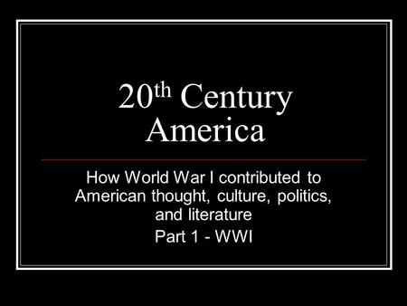 20 th Century America How World War I contributed to American thought, culture, politics, and literature Part 1 - WWI.