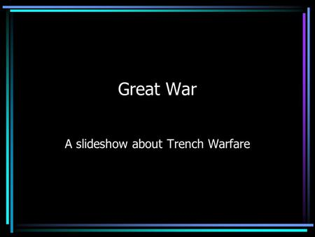 Great War A slideshow about Trench Warfare. Why Trench warfare Trenches provided the basics of war. They could be sleeping quarters, battlefields, and.