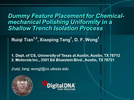 Dummy Feature Placement for Chemical- mechanical Polishing Uniformity in a Shallow Trench Isolation Process Ruiqi Tian 1,2, Xiaoping Tang 1, D. F. Wong.