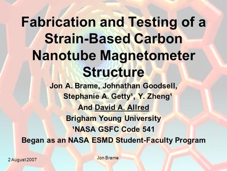 2 August 2007 Jon Brame Fabrication and Testing of a Strain-Based Carbon Nanotube Magnetometer Structure Jon A. Brame, Johnathan Goodsell, Stephanie A.