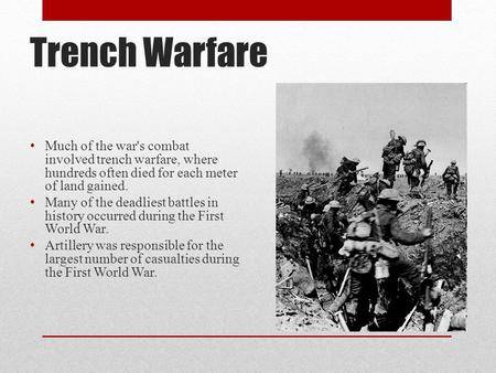 Trench Warfare Much of the war's combat involved trench warfare, where hundreds often died for each meter of land gained. Many of the deadliest battles.