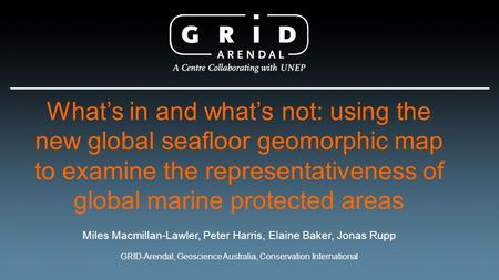 What's in and what's not: using the new global seafloor geomorphic map to examine the representativeness of global marine protected areas Miles Macmillan-Lawler,