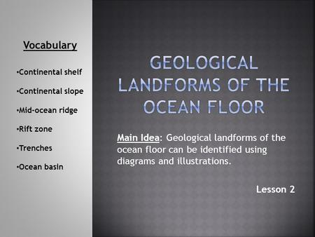 Main Idea: Geological landforms of the ocean floor can be identified using diagrams and illustrations. Lesson 2 Vocabulary Continental shelf Continental.