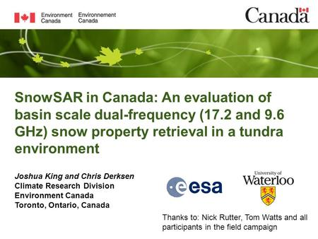 SnowSAR in Canada: An evaluation of basin scale dual-frequency (17.2 and 9.6 GHz) snow property retrieval in a tundra environment Joshua King and Chris.