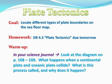 "Goal:Homework:Warm-up: DR 4.3 ""Plate Tectonics"" due tomorrow Locate different types of plate boundaries on the sea floor map. In your science journal "