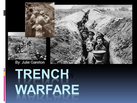 By: Julie Gareton W. What is trench warfare?  Men in ditches  No Man's Land  Form of shelter.