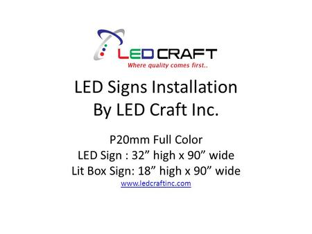 "LED Signs Installation By LED Craft Inc. P20mm Full Color LED Sign : 32"" high x 90"" wide Lit Box Sign: 18"" high x 90"" wide www.ledcraftinc.com."