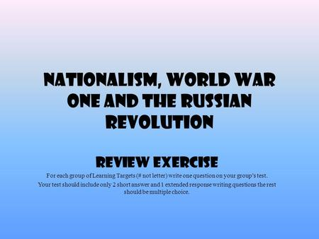 Nationalism, World War One and the Russian Revolution Review Exercise For each group of Learning Targets (# not letter) write one question on your group's.