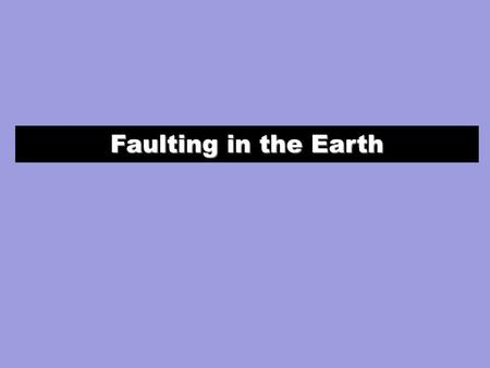 Faulting in the Earth. (1) Geometrically: angles or vectors describe the fault orientation and slip direction. (2) Graphically: focal mechanisms describe.