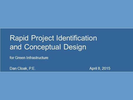 Rapid Project Identification and Conceptual Design for Green Infrastructure Dan Cloak, P.E.April 8, 2015.