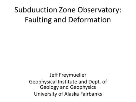 Subduuction Zone Observatory: Faulting and Deformation Jeff Freymueller Geophysical Institute and Dept. of Geology and Geophysics University of Alaska.