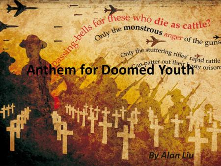 Anthem for Doomed Youth By Alan Liu. Background Information It was written between September and October 1917 At the time, Owen was in Craiglockhart War.