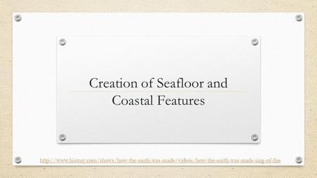 Creation of Seafloor and Coastal Features