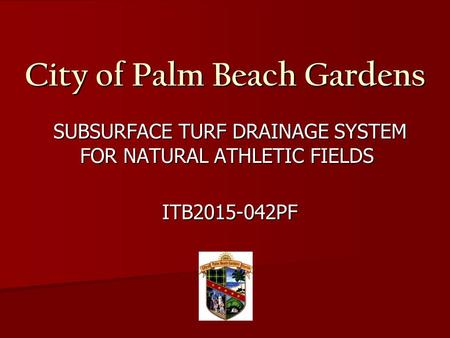 City of Palm Beach Gardens SUBSURFACE TURF DRAINAGE SYSTEM FOR NATURAL ATHLETIC FIELDS SUBSURFACE TURF DRAINAGE SYSTEM FOR NATURAL ATHLETIC FIELDS ITB2015-042PF.