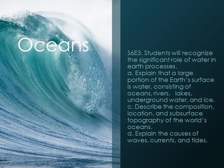 <strong>Oceans</strong> S6E3. Students will recognize the significant role of water in earth processes. a. Explain that a large portion of the Earth's surface is water,