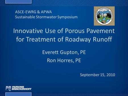 Innovative Use of Porous Pavement for Treatment of Roadway Runoff Everett Gupton, PE Ron Horres, PE ASCE-EWRG & APWA Sustainable Stormwater Symposium September.