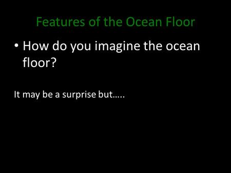 Features of the Ocean Floor How do you imagine the ocean floor? It may be a surprise but…..