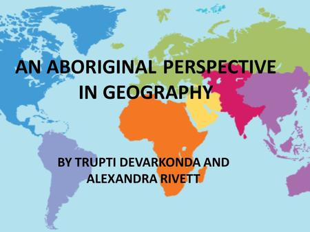 AN ABORIGINAL PERSPECTIVE IN GEOGRAPHY BY TRUPTI DEVARKONDA AND ALEXANDRA RIVETT.