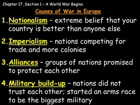 Chapter 17, Section 1 – A World War Begins Causes of War in Europe 1.Nationalism – extreme belief that your country is better than anyone else 2.Imperialism.