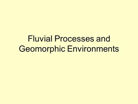 Fluvial Processes and Geomorphic Environments. Fluvial Processes Erosion headward dissection vertical incision lateral migration Transport bed load suspended.