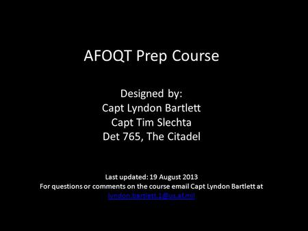 AFOQT Prep Course Designed by: Capt Lyndon Bartlett Capt Tim Slechta Det 765, The Citadel Last updated: 19 August 2013 For questions or comments on.