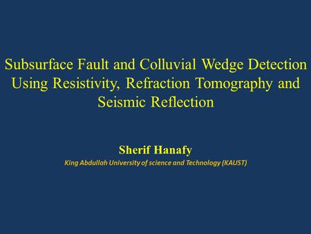 Subsurface Fault and Colluvial Wedge Detection Using Resistivity, Refraction Tomography and Seismic Reflection Sherif Hanafy King Abdullah University of.