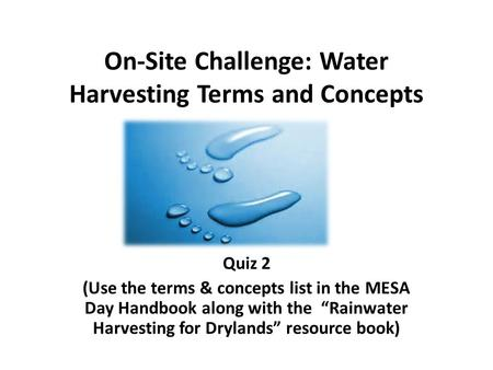"On-Site Challenge: Water Harvesting Terms and Concepts Quiz 2 (Use the terms & concepts list in the MESA Day Handbook along with the ""Rainwater Harvesting."