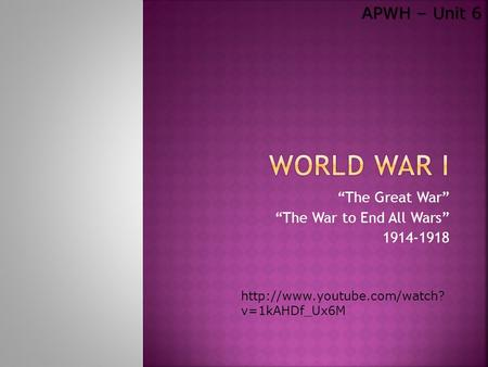 """The Great War"" ""The War to End All Wars"" 1914-1918 APWH – Unit 6  v=1kAHDf_Ux6M."