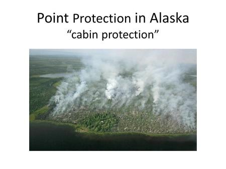 "Point Protection in Alaska ""cabin protection"". What is point protection? Protection of a site threatened by a fire. A site can be: – A single structure."