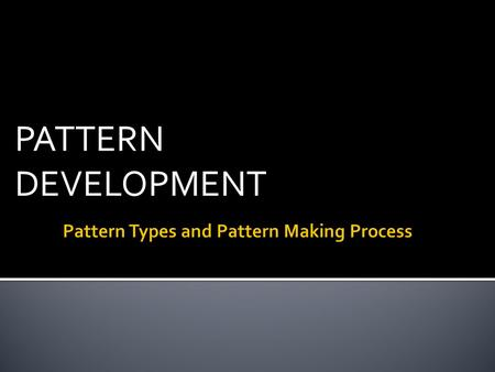 PATTERN DEVELOPMENT.  Apparel Design Technical Pack (Tech Pack)  Block Pattern  CAD-Computer Aided Design  Costing  Design Details  Design Samples.