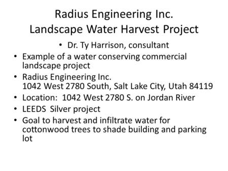 Radius Engineering Inc. Landscape Water Harvest Project Dr. Ty Harrison, consultant Example of a water conserving commercial landscape project Radius Engineering.
