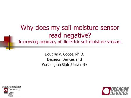 Why does my soil moisture sensor read negative? Improving accuracy of dielectric soil moisture sensors Douglas R. Cobos, Ph.D. Decagon Devices and Washington.