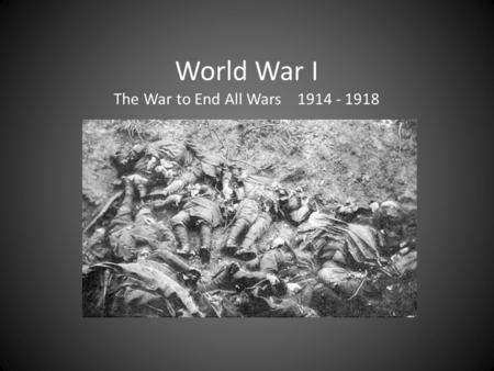 World War I The War to End All Wars 1914 - 1918 MAIN Causes of War M ilitarism – Buildup of armed forces. Preparing for war. A lliance System – Agreements.