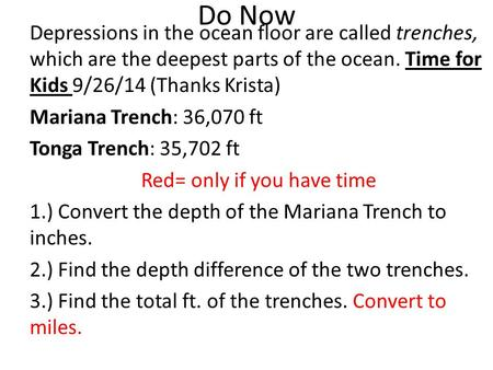 Do Now Depressions in the ocean floor are called trenches, which are the deepest parts of the ocean. Time for Kids 9/26/14 (Thanks Krista) Mariana Trench: