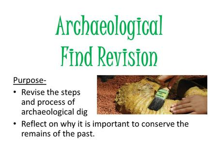 Archaeological Find Revision Purpose- Revise the steps and process of an archaeological dig Reflect on why it is important to conserve the remains of the.