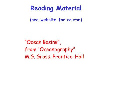 "Reading Material (see website for course) ""Ocean Basins"", from ""Oceanography"" M.G. Gross, Prentice-Hall."