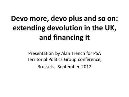 Devo more, devo plus and so on: extending devolution in the UK, and financing it Presentation by Alan Trench for PSA Territorial Politics Group conference,
