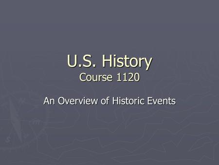U.S. History Course 1120 An Overview of Historic Events.