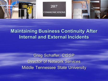 Maintaining Business Continuity After Internal and External Incidents Greg Schaffer, CISSP Director of Network Services Middle Tennessee State University.