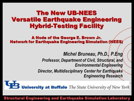 Structural <strong>Engineering</strong> and Earthquake Simulation Laboratory The New UB-NEES Versatile Earthquake <strong>Engineering</strong> Hybrid-Testing Facility A Node of the George.