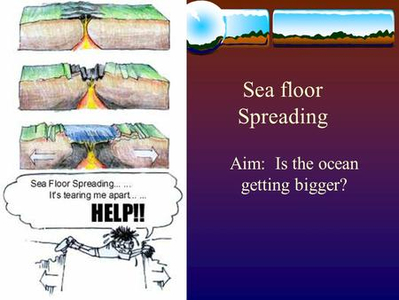 Sea floor Spreading Aim: Is the ocean getting bigger?