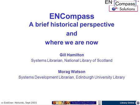 E-EndUser: Helsinki, Sept 2003 ENCompass A brief historical perspective and where we are now Gill Hamilton Systems Librarian, National Library of Scotland.