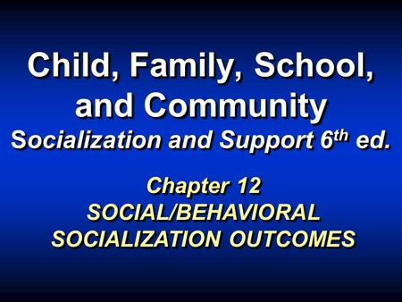 Child, Family, School, and Community Socialization and Support 6 th ed. Chapter 12 SOCIAL/BEHAVIORAL SOCIALIZATION OUTCOMES.
