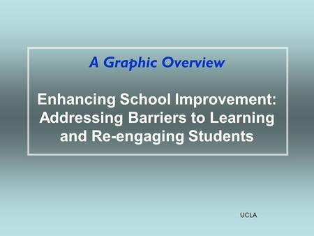 UCLA A Graphic Overview Enhancing School Improvement: Addressing Barriers to Learning and Re-engaging Students.