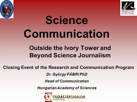Science Communication Outside the Ivory Tower and Beyond Science Journalism Closing Event of the Research and Communication Program Dr. György FÁBRI PhD.