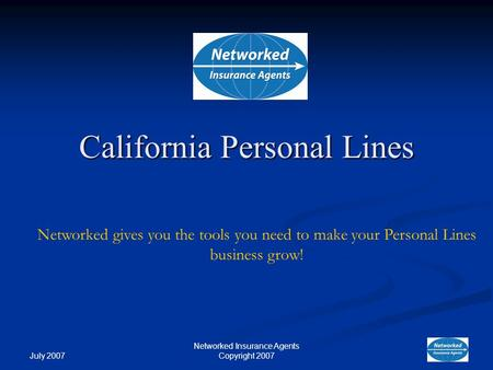 July 2007 Networked Insurance Agents Copyright 2007 Networked gives you the tools you need to make your Personal Lines business grow! California Personal.