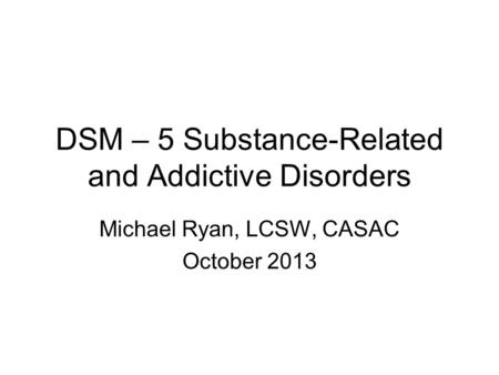 DSM – 5 Substance-Related and Addictive Disorders Michael Ryan, LCSW, CASAC October 2013.