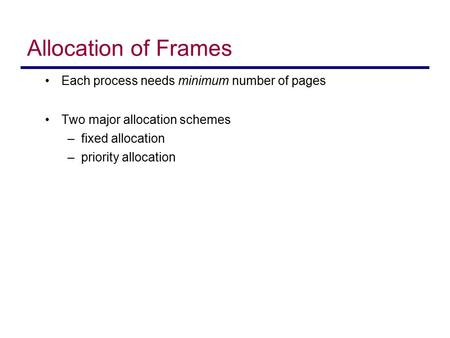 Allocation of Frames Each process needs minimum number of pages Two major allocation schemes –fixed allocation –priority allocation.