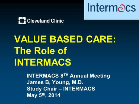 VALUE BASED CARE: The Role of INTERMACS INTERMACS 8 TH Annual Meeting James B, Young, M.D. Study Chair – INTERMACS May 5 th, 2014.