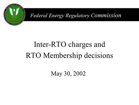 FERC Federal Energy Regulatory C ommission May 30, 2002 Inter-RTO charges and RTO Membership decisions.